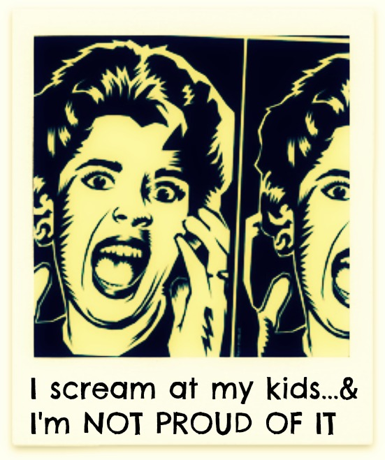 I scream at my kids... and I'm NOT PROUD OF IT