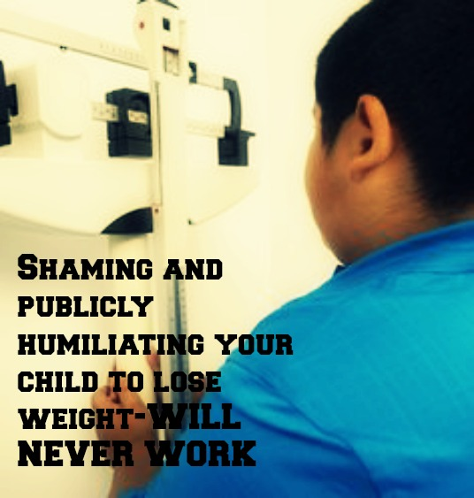 Shaming and publicly humiliating your child to lose weight-WILL NEVER WORK