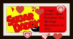 A Sugar Daddy's Three Valentine's Day Marriage Resolutions for 2013
