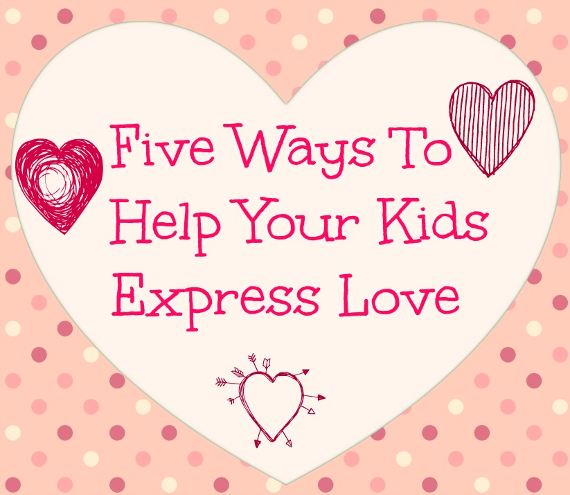 Five Ways To Help Your Kids Express Love