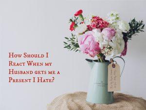 How Should I React When my Husband gets me a Present I Hate?